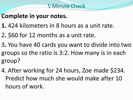 5 Minute Check Complete in your notes. 1. 424 kilometers in 8 hours as a unit rate. 2. $60 for 12 months as a unit rate. 3. You have 40 cards you want.