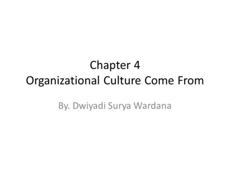 Chapter 4 Organizational Culture Come From By. Dwiyadi Surya Wardana.