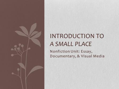 Nonfiction Unit: Essay, Documentary, & Visual Media INTRODUCTION TO A SMALL PLACE.