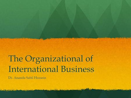 The Organizational of International Business Dr. Ananda Sabil Hussein.
