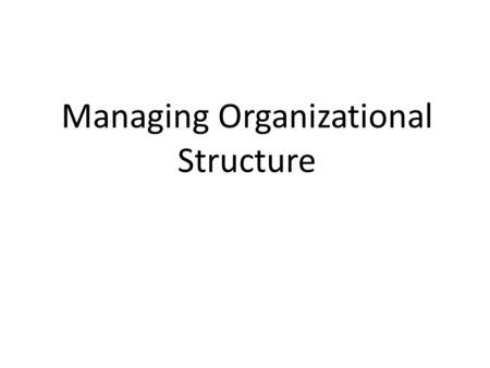 Managing Organizational Structure. Organization Structure Outlines the jobs to be completed in an organization and how the jobs relate to one another.