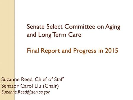 Senate Select Committee on Aging and Long Term Care Final Report and Progress in 2015 Suzanne Reed, Chief of Staff Senator Carol Liu (Chair)