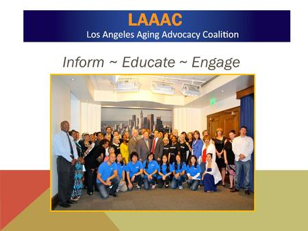 Inform ~ Educate ~ Engage. MISSION: The Los Angeles Aging Advocacy Coalition seeks to build a formal and united alliance to: 1)To advocate on issues affecting.