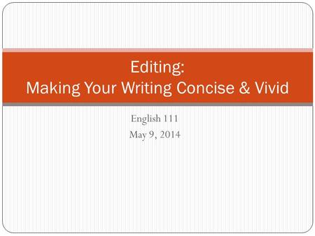 English 111 May 9, 2014 Editing: Making Your Writing Concise & Vivid.