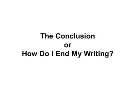 The Conclusion or How Do I End My Writing?. Your closing Sentence Should leave no doubt in the reader's mind that you are finished It should leave the.