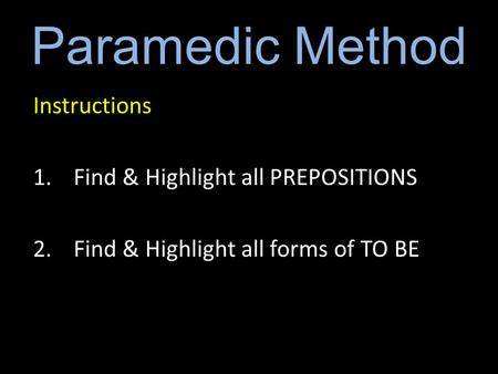 Paramedic Method Instructions 1.Find & Highlight all PREPOSITIONS 2.Find & Highlight all forms of TO BE.