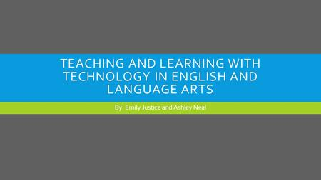 TEACHING AND LEARNING WITH TECHNOLOGY IN ENGLISH AND LANGUAGE ARTS By: Emily Justice and Ashley Neal.