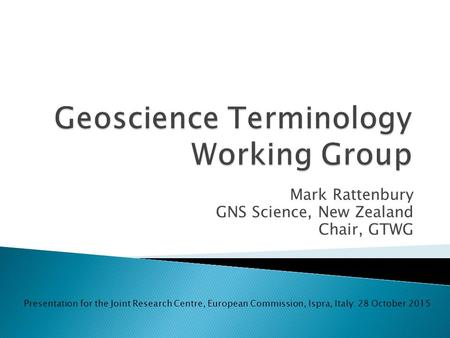 Mark Rattenbury GNS Science, New Zealand Chair, GTWG Presentation for the Joint Research Centre, European Commission, Ispra, Italy: 28 October 2015.