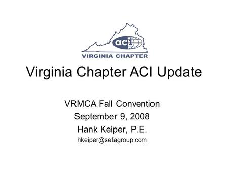 Virginia Chapter ACI Update VRMCA Fall Convention September 9, 2008 Hank Keiper, P.E.