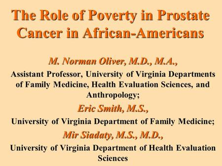 The Role of Poverty in Prostate Cancer in African-Americans M. Norman Oliver, M.D., M.A., Assistant Professor, University of Virginia Departments of Family.
