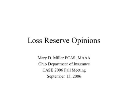 Loss Reserve Opinions Mary D. Miller FCAS, MAAA Ohio Department of Insurance CASE 2006 Fall Meeting September 13, 2006.