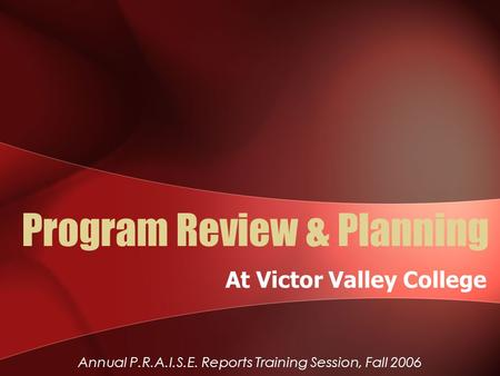 Program Review & Planning At Victor Valley College Annual P.R.A.I.S.E. Reports Training Session, Fall 2006.