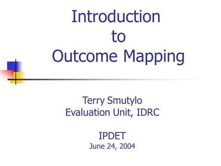 Introduction to Outcome Mapping Terry Smutylo Evaluation Unit, IDRC IPDET June 24, 2004.