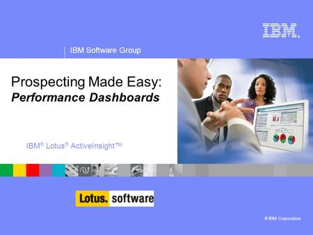 ® IBM Software Group © IBM Corporation Prospecting Made Easy: Performance Dashboards IBM ® Lotus ® ActiveInsight™