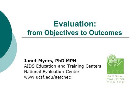 Evaluation: from Objectives to Outcomes Janet Myers, PhD MPH AIDS Education and Training Centers National Evaluation Center www.ucsf.edu/aetcnec.