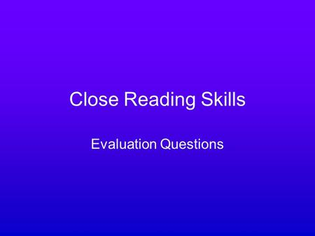 Close Reading Skills Evaluation Questions. What does it mean? When you have to evaluate a piece of writing you have to judge its effectiveness – the extent.