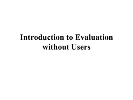Introduction to Evaluation without Users. Where are you at with readings? Should have read –TCUID, Chapter 4 For Next Week –Two Papers on Heuristics from.