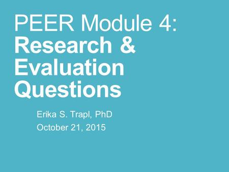 PEER Module 4: Research & Evaluation Questions Erika S. Trapl, PhD October 21, 2015.