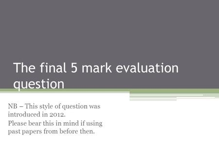 The final 5 mark evaluation question NB – This style of question was introduced in 2012. Please bear this in mind if using past papers from before then.