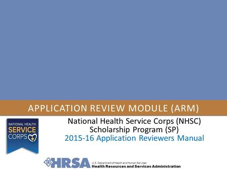 APPLICATION REVIEW MODULE (ARM) U.S. Department of Health and Human Services Health Resources and Services Administration National Health Service Corps.