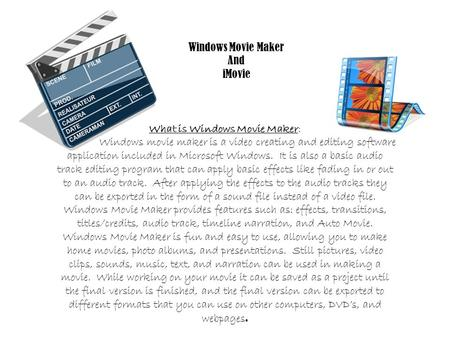 Windows Movie Maker And iMovie What is Windows Movie Maker: Windows movie maker is a video creating and editing software application included in Microsoft.