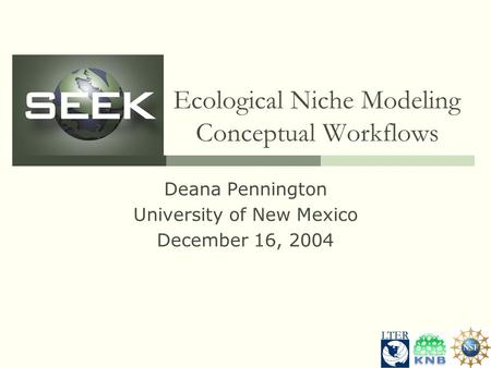 Ecological Niche Modeling Conceptual Workflows Deana Pennington University of New Mexico December 16, 2004.