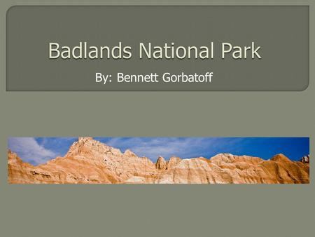 By: Bennett Gorbatoff. Badlands National Park Badlands National Park, South Dakota, USA.