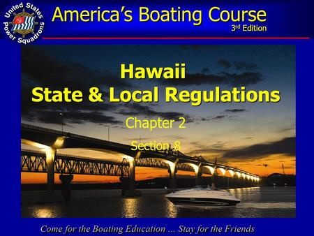 Come for the Boating Education … Stay for the Friends America's Boating Course 3 rd EditionHawaii State & Local Regulations Chapter 2 Section 8.