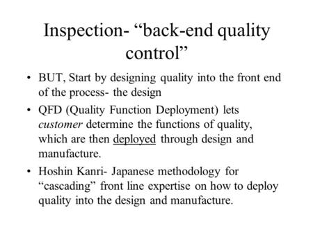 "Inspection- ""back-end quality control"" BUT, Start by designing quality into the front end of the process- the design QFD (Quality Function Deployment)"