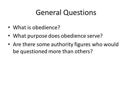 General Questions What is obedience? What purpose does obedience serve? Are there some authority figures who would be questioned more than others?
