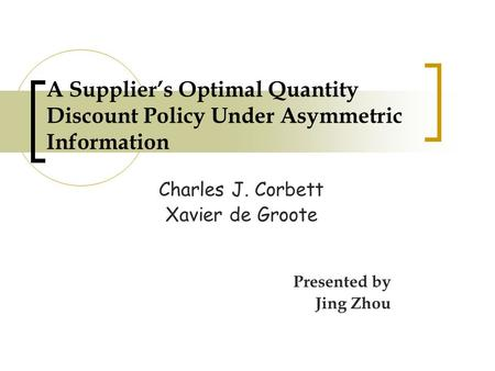 A Supplier's Optimal Quantity Discount Policy Under Asymmetric Information Charles J. Corbett Xavier de Groote Presented by Jing Zhou.