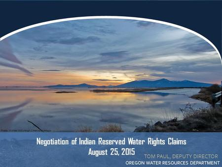 TOM PAUL, DEPUTY DIRECTOR OREGON WATER RESOURCES DEPARTMENT Negotiation of Indian Reserved Water Rights Claims August 25, 2015 Photo: Michael McCullough,