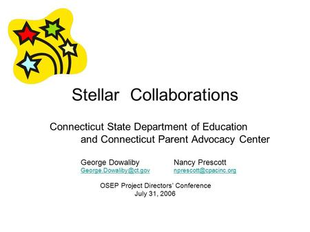 Stellar Collaborations Connecticut State Department of Education and Connecticut Parent Advocacy Center George DowalibyNancy Prescott