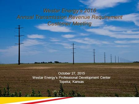 1 Westar Energy's 2016 Annual Transmission Revenue Requirement Customer Meeting October 27, 2015 Westar Energy's Professional Development Center Topeka,