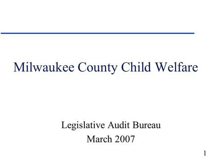 1 Milwaukee County Child Welfare Legislative Audit Bureau March 2007.