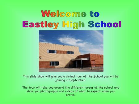 This slide show will give you a virtual tour of the School you will be joining in September. The tour will take you around the different areas of the school.
