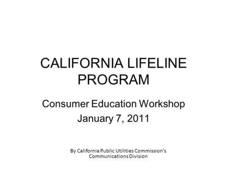 CALIFORNIA LIFELINE PROGRAM Consumer Education Workshop January 7, 2011 By California Public Utilities Commission's Communications Division.