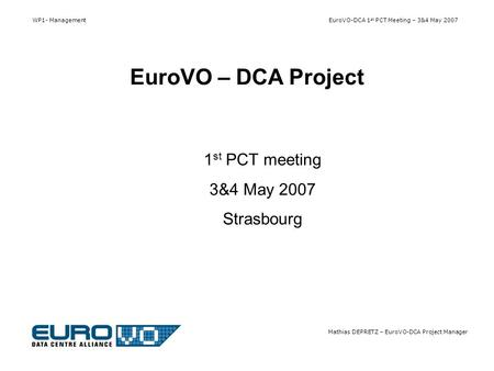 WP1- Management EuroVO-DCA 1 st PCT Meeting – 3&4 May 2007 Mathias DEPRETZ – EuroVO-DCA Project Manager 1 st PCT meeting 3&4 May 2007 Strasbourg EuroVO.