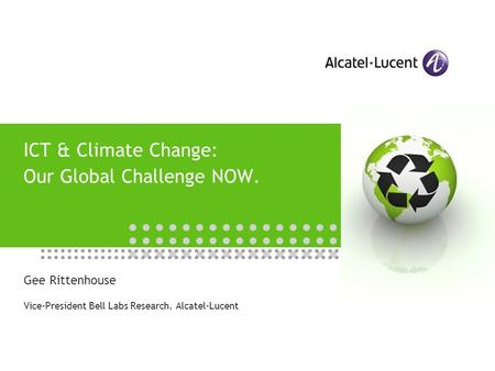 ICT & Climate Change: Our Global Challenge NOW. Gee Rittenhouse Vice-President Bell Labs Research, Alcatel-Lucent.