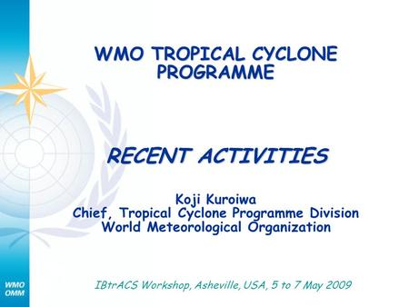 WMO TROPICAL CYCLONE PROGRAMME RECENT ACTIVITIES Koji Kuroiwa Chief, Tropical Cyclone Programme Division World Meteorological Organization IBtrACS Workshop,