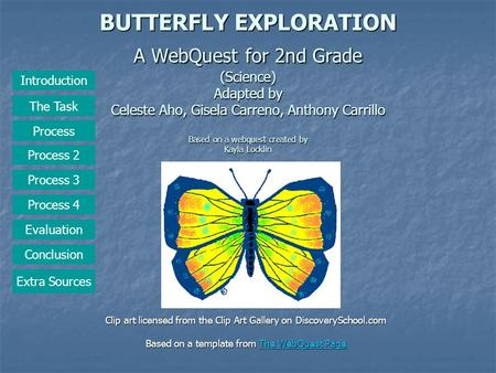 BUTTERFLY EXPLORATION A WebQuest for 2nd Grade (Science) Adapted by Celeste Aho, Gisela Carreno, Anthony Carrillo Based on a webquest created by Kayla.