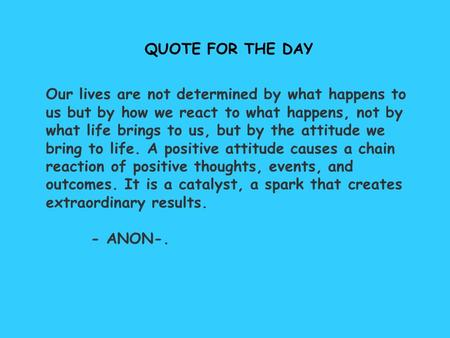 QUOTE FOR THE DAY Our lives are not determined by what happens to us but by how we react to what happens, not by what life brings to us, but by the attitude.