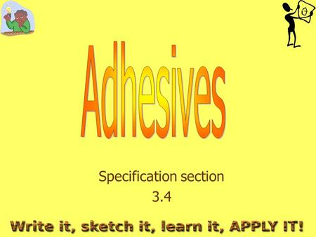 Specification section 3.4. What do you need to learn? The advantages and disadvantages of each adhesive What materials each adhesive is suitable for.