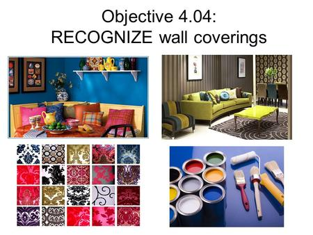 Objective 4.04: RECOGNIZE wall coverings. Factors to Consider when Choosing Wall Coverings: Condition of the walls Cost involved Function of the room.