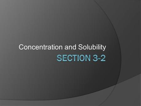 Concentration and Solubility. Objectives  L.3.2.1. Describe how concentration is measured.  L.3.2.2. Explain why solubility is useful in identifying.
