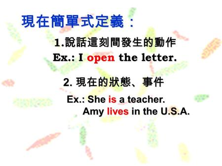 1. 說話這刻間發生的動作 Ex.: I open the letter. 現在簡單式定義: Ex.: She is a teacher. Amy lives in the U.S.A. Amy lives in the U.S.A. 2. 現在的狀態、事件.