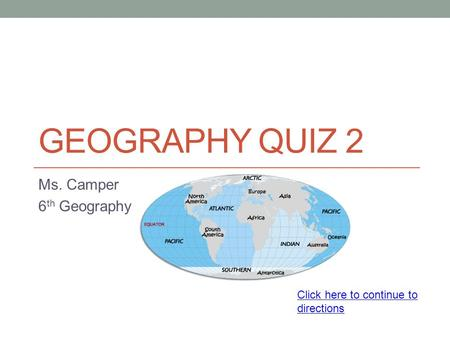 GEOGRAPHY QUIZ 2 Ms. Camper 6 th Geography Click here to continue to directions.