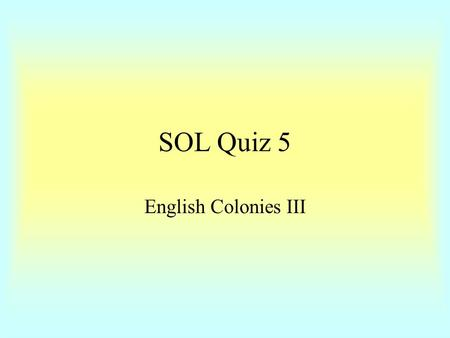 SOL Quiz 5 English Colonies III. 1. In the Southern colonies, the system of indentured servitude was replaced by a. wage labor b. the tenant farm system.