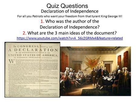 Quiz Questions Declaration of Independence For all you Patriots who want your freedom from that tyrant King George III! 1. Who was the author of the Declaration.