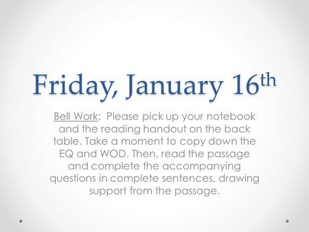 Friday, January 16 th Bell Work: Please pick up your notebook and the reading handout on the back table. Take a moment to copy down the EQ and WOD. Then,